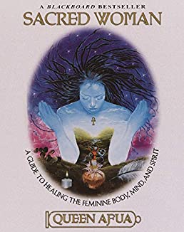 Sacred Woman: A Guide to Healing the Feminine Body, Mind, and Spirit